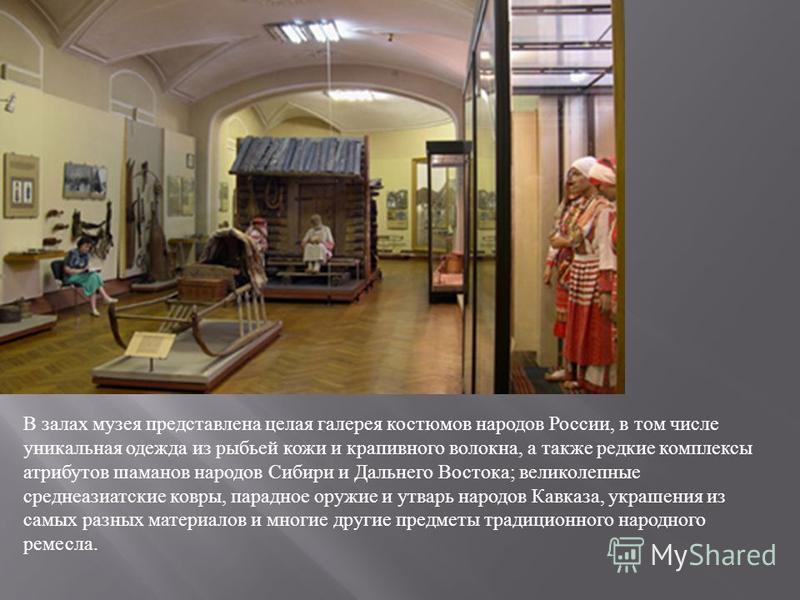В залах музея представлена целая галерея костюмов народов России, в том числе уникальная одежда из рыбьей кожи и крапивного волокна, а также редкие комплексы атрибутов шаманов народов Сибири и Дальнего Востока; великолепные среднеазиатские ковры, пар