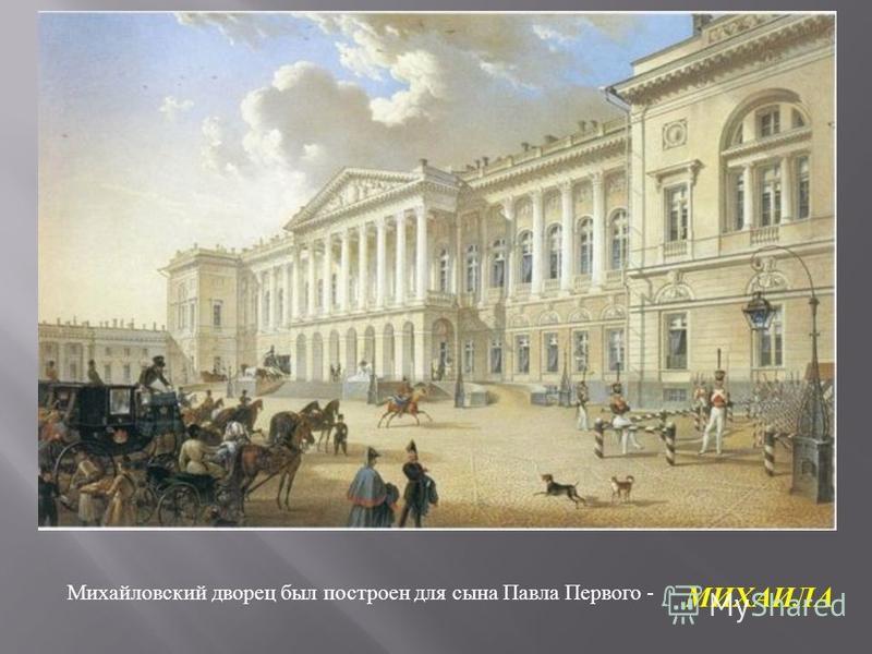Михайловский дворец был построен для сына Павла Первого - МИХАИЛА
