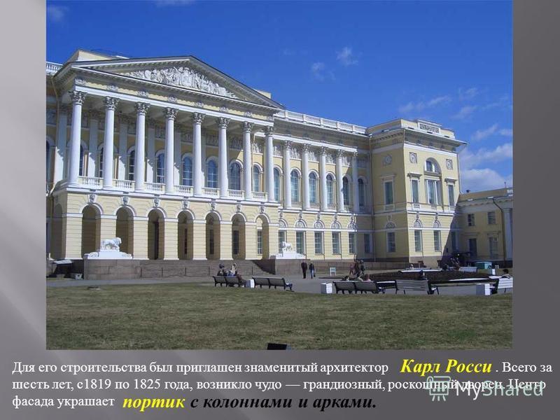 Для его строительства был приглашен знаменитый архитектор. Всего за шесть лет, с 1819 по 1825 года, возникло чудо грандиозный, роскошный дворец. Центр фасада украшает Карл Росси портик с колоннами и арками.