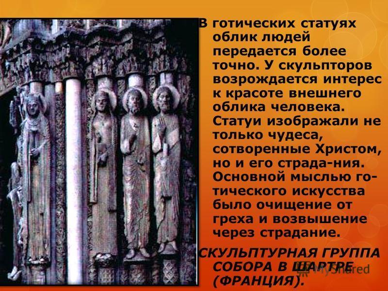 В готических статуях облик людей передается более точно. У скульпторов возрождается интерес к красоте внешнего облика человека. Статуи изображали не только чудеса, сотворенные Христом, но и его страда-ния. Основной мыслью готического искусства было о