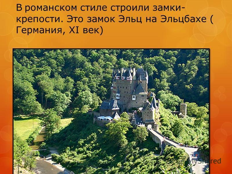 В романском стиле строили замки- крепости. Это замок Эльц на Эльцбахе ( Германия, XI век)