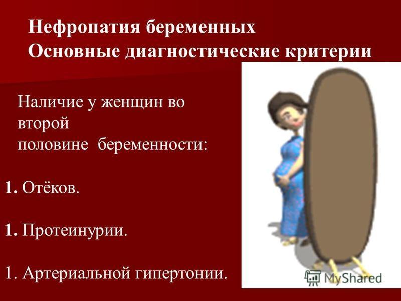 Нефропатия беременных Основные диагностические критерии Наличие у женщин во второй половине беременности: 1. Отёков. 1. Протеинурии. 1. Артериальной гипертонии.