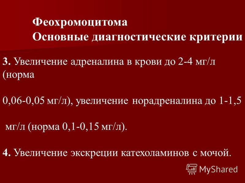 3. Увеличение адреналина в крови до 2-4 мг/л (норма 0,06-0,05 мг/л), увеличение норадреналина до 1-1,5 мг/л (норма 0,1-0,15 мг/л). 4. Увеличение экскреции катехоламинов с мочой. Феохромоцитома Основные диагностические критерии