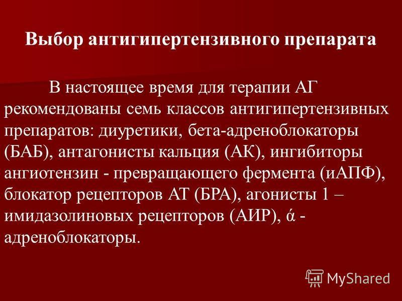 Выбор антигипертензивного препарата В настоящее время для терапии АГ рекомендованы семь классов антигипертензивных препаратов: диуретики, бета-адреноблокаторы (БАБ), антагонисты кальция (АК), ингибиторы ангиотензин - превращающего фермента (иАПФ), бл