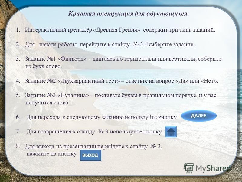 Краткая инструкция для обучающихся. 1. Интерактивный тренажёр «Древняя Греция» содержит три типа заданий. 2. Для начала работы перейдите к слайду 3. Выберите задание. 3. Задание 1 «Филворд» – двигаясь по горизонтали или вертикали, соберите из букв сл