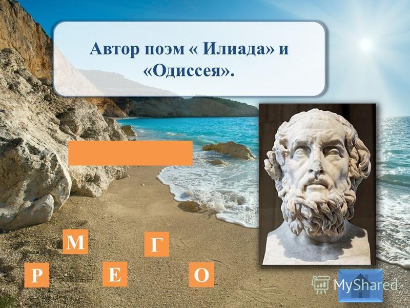 Автор поэм « Илиада» и «Одиссея». Е М О Р Г