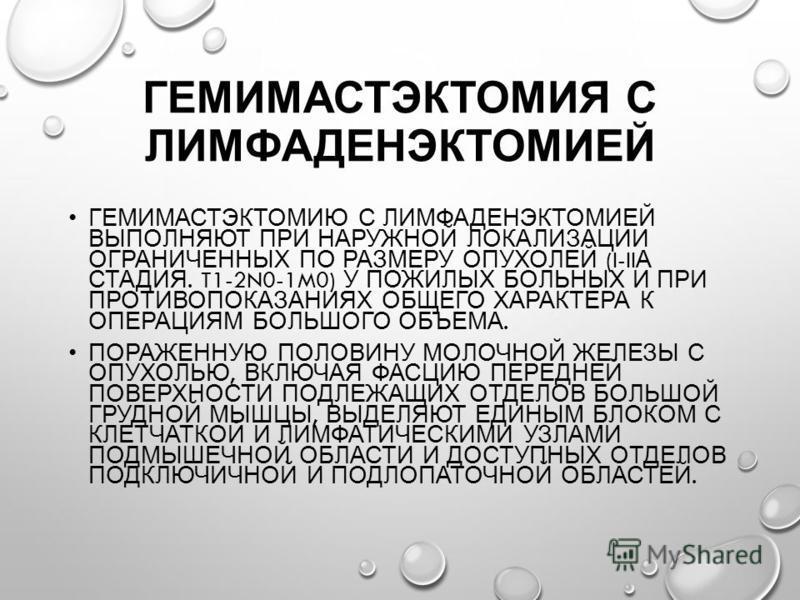 ГЕМИМАСТЭКТОМИЯ С ЛИМФАДЕНЭКТОМИЕЙ ГЕМИМАСТЭКТОМИЮ С ЛИМФАДЕНЭКТОМИЕЙ ВЫПОЛНЯЮТ ПРИ НАРУЖНОЙ ЛОКАЛИЗАЦИИ ОГРАНИЧЕННЫХ ПО РАЗМЕРУ ОПУХОЛЕЙ (I-II А СТАДИЯ. T1-2N0-1M0) У ПОЖИЛЫХ БОЛЬНЫХ И ПРИ ПРОТИВОПОКАЗАНИЯХ ОБЩЕГО ХАРАКТЕРА К ОПЕРАЦИЯМ БОЛЬШОГО ОБЪЕ