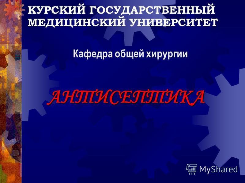 КУРСКИЙ ГОСУДАРСТВЕННЫЙ МЕДИЦИНСКИЙ УНИВЕРСИТЕТ АНТИСЕПТИКА Кафедра общей хирургии