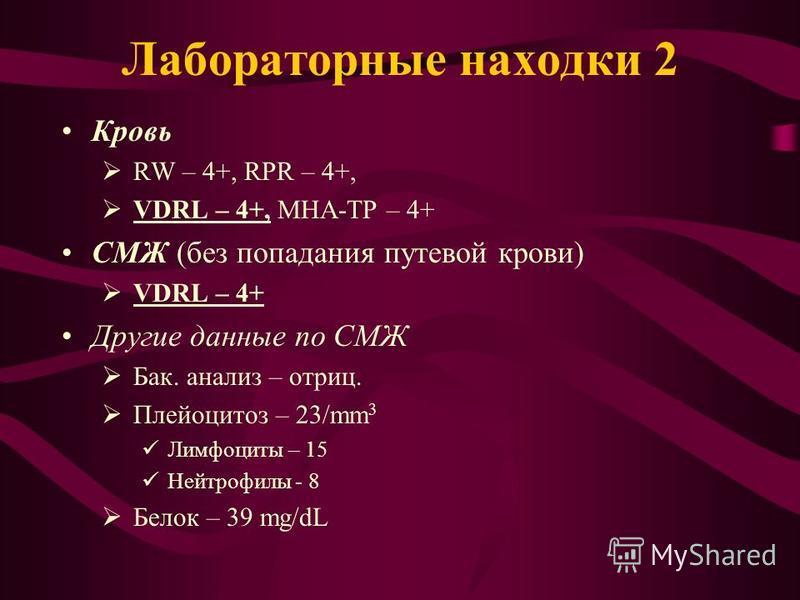 Лабораторные находки 2 Кровь RW – 4+, RPR – 4+, VDRL – 4+, МНА-TP – 4+ СМЖ (без попадания путевой крови) VDRL – 4+ Другие данные по СМЖ Бак. анализ – отриц. Плейоцитоз – 23/mm 3 Лимфоциты – 15 Нейтрофилы - 8 Белок – 39 mg/dL