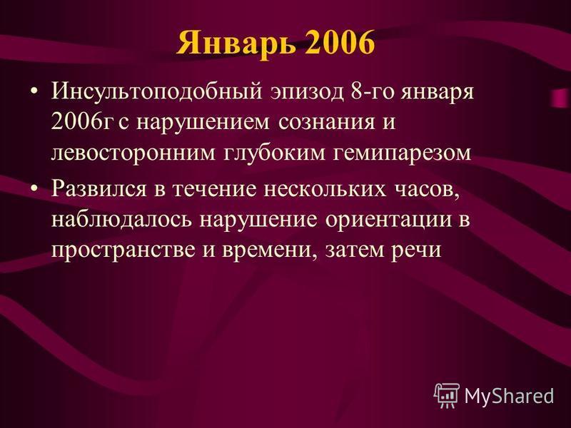 Январь 2006 Инсультоподобный эпизод 8-го января 2006 г с нарушением сознания и левосторонним глубоким гемипарезом Развился в течение нескольких часов, наблюдалось нарушение ориентации в пространстве и времени, затем речи