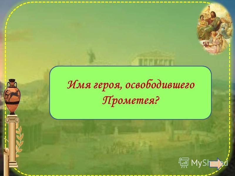 Геракл Имя героя, освободившего Прометея?