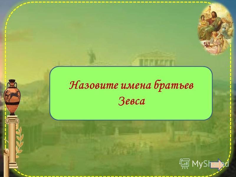 Посейдон и Аид Назовите имена братьев Зевса