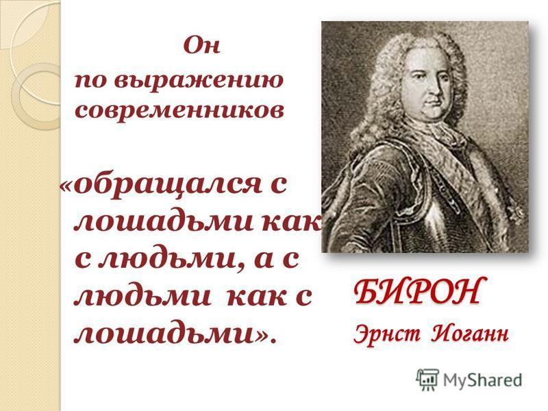 БИРОН Эрнст Иоганн Он по выражению современников « обращался с лошадьми как с людьми, а с людьми как с лошадьми ».