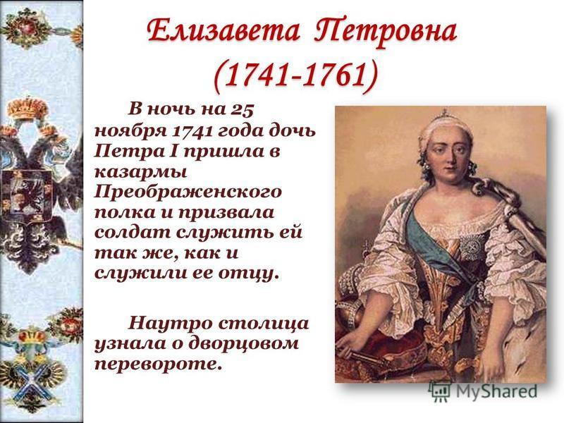 Елизавета Петровна (1741-1761) Елизавета Петровна (1741-1761) В ночь на 25 ноября 1741 года дочь Петра I пришла в казармы Преображенского полка и призвала солдат служить ей так же, как и служили ее отцу. Наутро столица узнала о дворцовом перевороте.