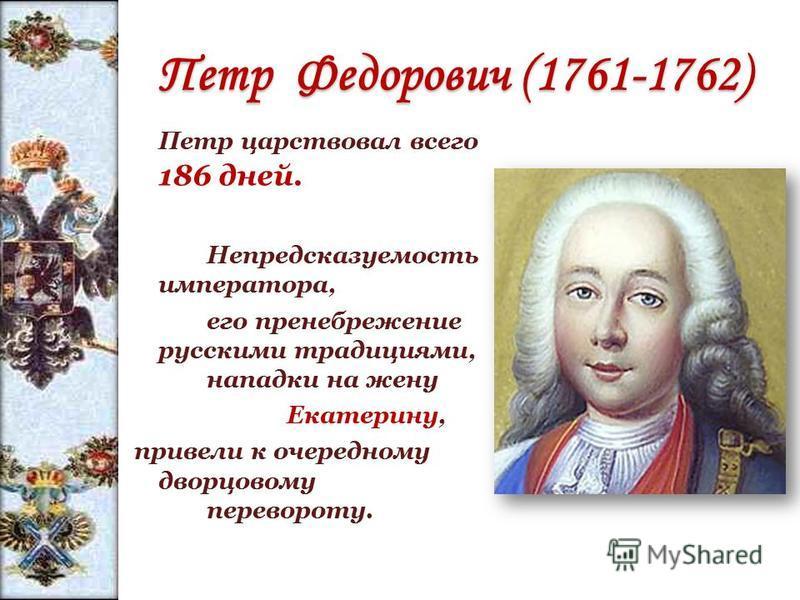 Петр Федорович (1761-1762) Петр Федорович (1761-1762) Петр царствовал всего 186 дней. Непредсказуемость императора, его пренебрежение русскими традициями, нападки на жену Екатерину, привели к очередному дворцовому перевороту.
