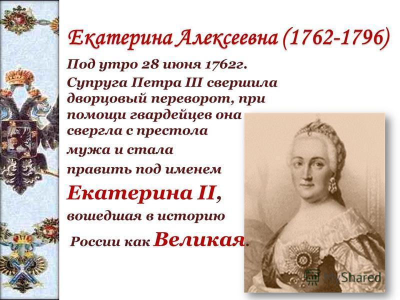 Екатерина Алексеевна (1762-1796) Под утро 28 июня 1762 г. Супруга Петра III свершила дворцовый переворот, при помощи гвардейцев она свергла с престола мужа и стала править под именем Екатерина II, вошедшая в историю России как Великая.