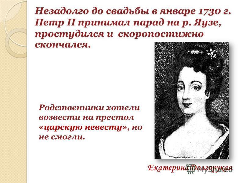 Незадолго до свадьбы в январе 1730 г. Петр II принимал парад на р. Яузе, простудился и скоропостижно скончался. Екатерина Долгорукая Родственники хотели возвести на престол «царскую невесту», но не смогли.