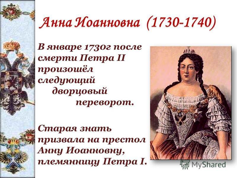 Анна Иоанновна (1730-1740) В январе 1730 г после смерти Петра II произошёл следующий дворцовый переворот. Старая знать призвала на престол Анну Иоанновну, племянницу Петра I.