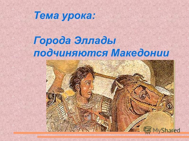 Тема урока: Города Эллады подчиняются Македонии