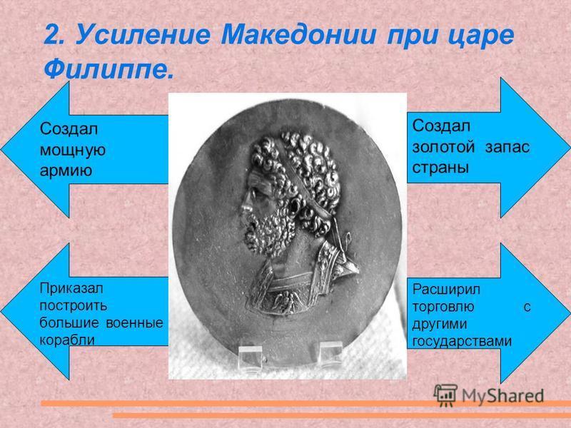 2. Усиление Македонии при царе Филиппе. Создал золотой запас страны Расширил торговлю с другими государствами Создал мощную армию Приказал построить большие военные корабли