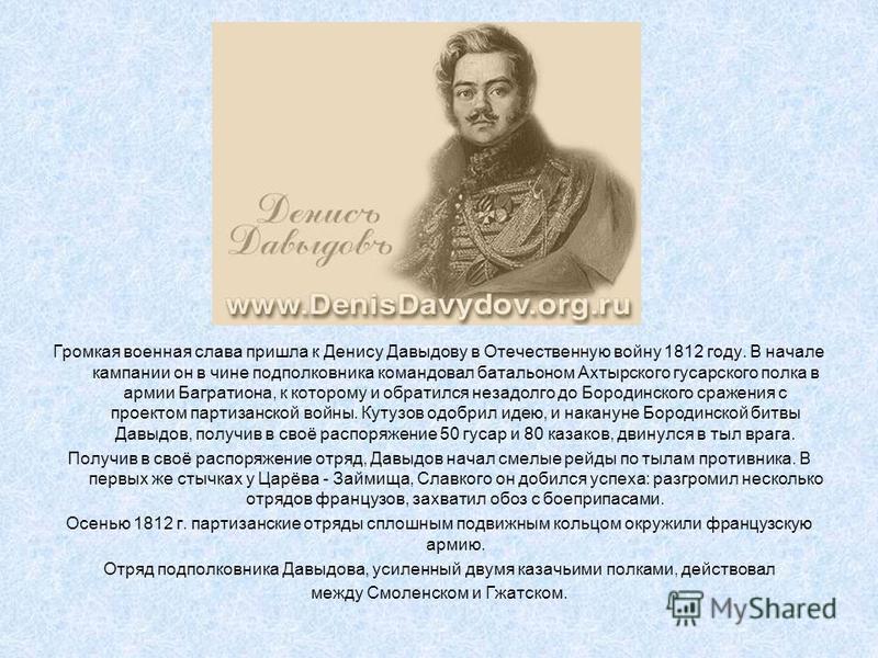 Громкая военная слава пришла к Денису Давыдову в Отечественную войну 1812 году. В начале кампании он в чине подполковника командовал батальоном Ахтырского гусарского полка в армии Багратиона, к которому и обратился незадолго до Бородинского сражения