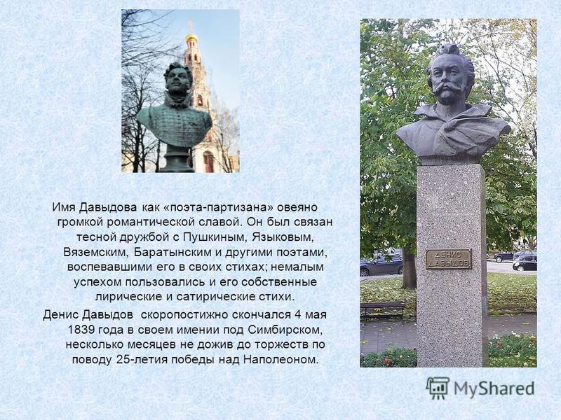 Имя Давыдова как «поэта-партизана» овеяно громкой романтической славой. Он был связан тесной дружбой с Пушкиным, Языковым, Вяземским, Баратынским и другими поэтами, воспевавшими его в своих стихах; немалым успехом пользовались и его собственные лирич