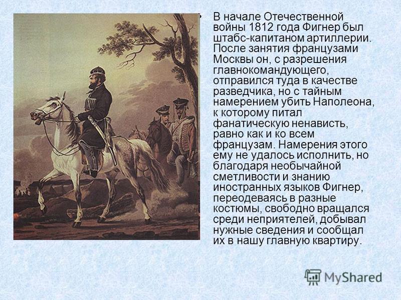 В начале Отечественной войны 1812 года Фигнер был штабс-капитаном артиллерии. После занятия французами Москвы он, с разрешения главнокомандующего, отправился туда в качестве разведчика, но с тайным намерением убить Наполеона, к которому питал фанатич