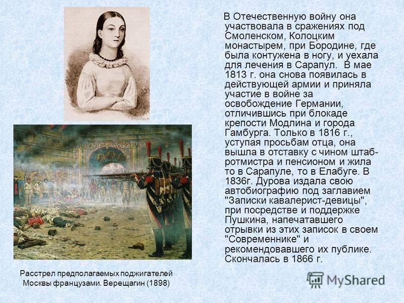 Расстрел предполагаемых поджигателей Москвы французами. Верещагин (1898) В Отечественную войну она участвовала в сражениях под Смоленском, Колоцким монастырем, при Бородине, где была контужена в ногу, и уехала для лечения в Сарапул. В мае 1813 г. она