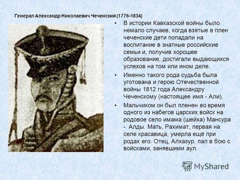 Генерал Александр Николаевич Чеченский (1776-1834) В истории Кавказской войны было немало случаев, когда взятые в плен чеченские дети попадали на воспитание в знатные российские семьи и, получив хорошее образование, достигали выдающихся успехов на то