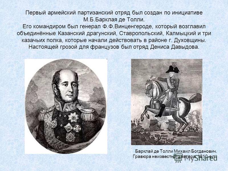 Первый армейский партизанский отряд был создан по инициативе М.Б.Барклая де Толли. Его командиром был генерал Ф.Ф.Винценгероде, который возглавил объединённые Казанский драгунский, Ставропольский, Калмыцкий и три казачьих полка, которые начали действ