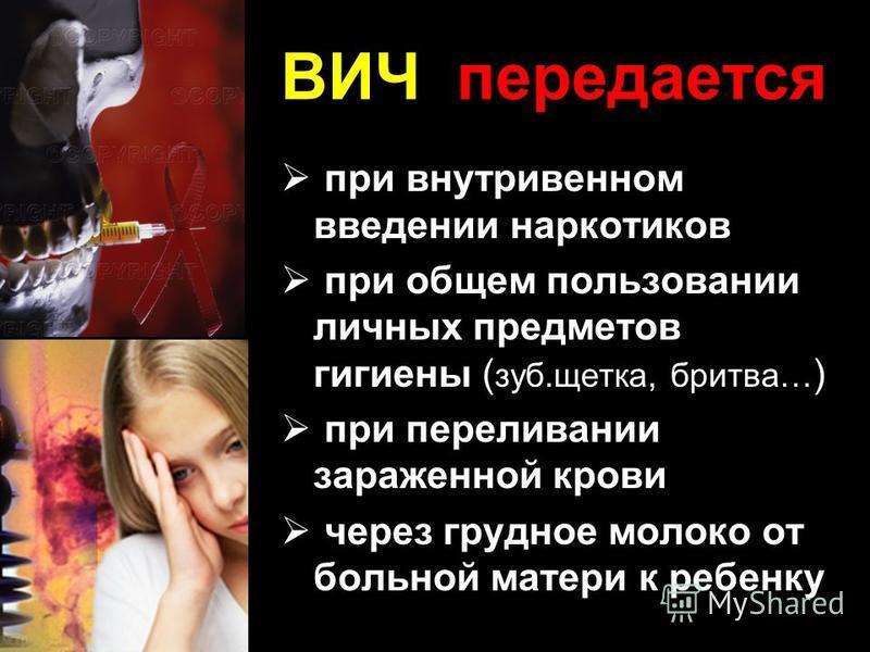 ВИЧ передается при внутривенном введении наркотиков при общем пользовании личных предметов гигиены ( зуб.щетка, бритва… ) при переливании зараженной крови через грудное молоко от больной матери к ребенку