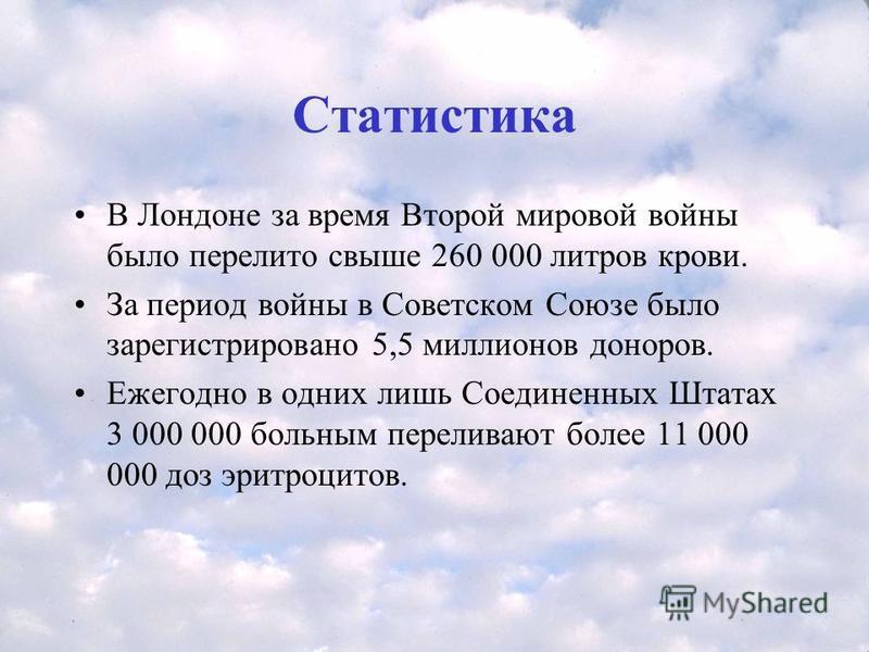 Статистика В Лондоне за время Второй мировой войны было перелито свыше 260 000 литров крови. За период войны в Советском Союзе было зарегистрировано 5,5 миллионов доноров. Ежегодно в одних лишь Соединенных Штатах 3 000 000 больним переливают более 11