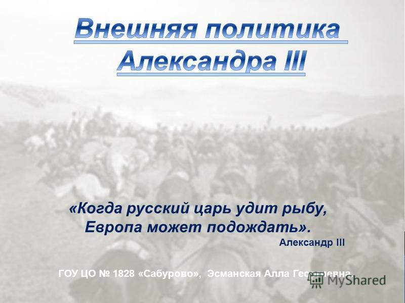 ГОУ ЦО 1828 «Сабурово», Эсманская Алла Георгиевна. «Когда русский царь удит рыбу, Европа может подождать». Александр III