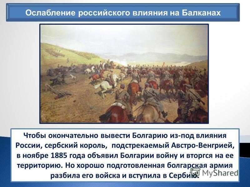 Ослабление российского влияния на Балканах Чтобы окончательно вывести Болгарию из-под влияния России, сербский король, подстрекаемый Австро-Венгрией, в ноябре 1885 года объявил Болгарии войну и вторгся на ее территорию. Но хорошо подготовленная болга