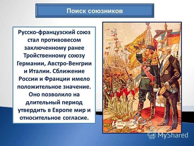 Поиск союзников Русско-французский союз стал противовесом заключенному ранее Тройственному союзу Германии, Австро-Венгрии и Италии. Сближение России и Франции имело положительное значение. Оно позволило на длительный период утвердить в Европе мир и о