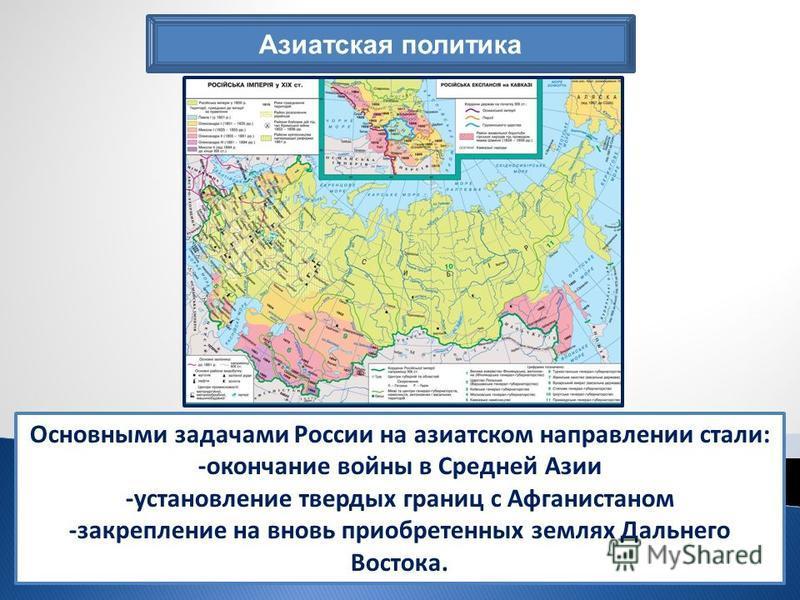 Азиатская политика Основными задачами России на азиатском направлении стали: -окончание войны в Средней Азии -установление твердых границ с Афганистаном -закрепление на вновь приобретенных землях Дальнего Востока.