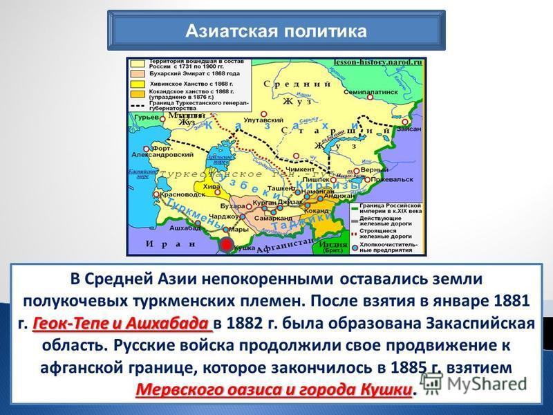 Азиатская политика Геок-Тепе и Ашхабада Мервского оазиса и города Кушки. В Средней Азии непокоренными оставались земли полукочевых туркменских племен. После взятия в январе 1881 г. Геок-Тепе и Ашхабада в 1882 г. была образована Закаспийская область.