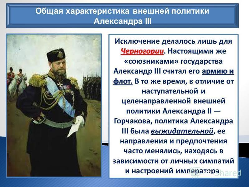 Общая характеристика внешней политики Александра III Черногории армию и флот Исключение делалось лишь для Черногории. Настоящими же «союзниками» государства Александр III считал его армию и флот. В то же время, в отличие от наступательной и целенапра