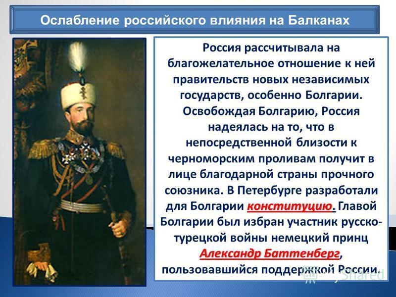 Ослабление российского влияния на Балканах конституцию. Александр Баттенберг Россия рассчитывала на благожелательное отношение к ней правительств новых независимых государств, особенно Болгарии. Освобождая Болгарию, Россия надеялась на то, что в непо