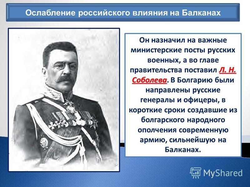 Ослабление российского влияния на Балканах Л. Н. Соболева Он назначил на важные министерские посты русских военных, а во главе правительства поставил Л. Н. Соболева. В Болгарию были направлены русские генералы и офицеры, в короткие сроки создавшие из
