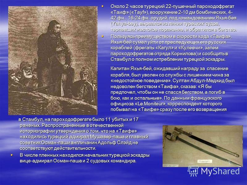 в Стамбул, на пароходофрегате было 11 убитых и 17 раненых. Распространенные в отечественной историографии утверждения о том, что на «Таифе» находились турецкий адмирал Мушавер-паша и главный советник Осман-паши англичанин Адольф Слэйд не соответствую