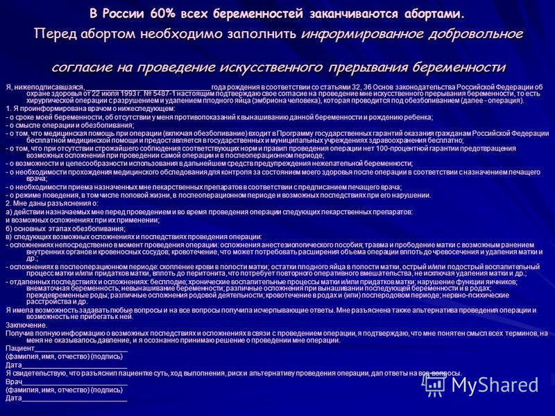 В России 60% всех беременностей заканчиваются абортами. Перед абортом необходимо заполнить информированное добровольное согласие на проведение искусственного прерывания беременности Я, нижеподписавшаяся, ________________________________ года рождения