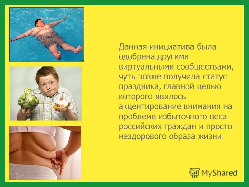 Данная инициатива была одобрена другими виртуальными сообществами, чуть позже получила статус праздника, главной целью которого явилось акцентирование внимания на проблеме избыточного веса российских граждан и просто нездорового образа жизни.