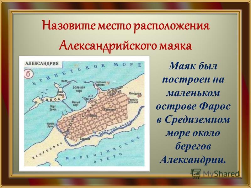 Назовите место расположения Александрийского маяка Маяк был построен на маленьком острове Фарос в Средиземном море около берегов Александрии.