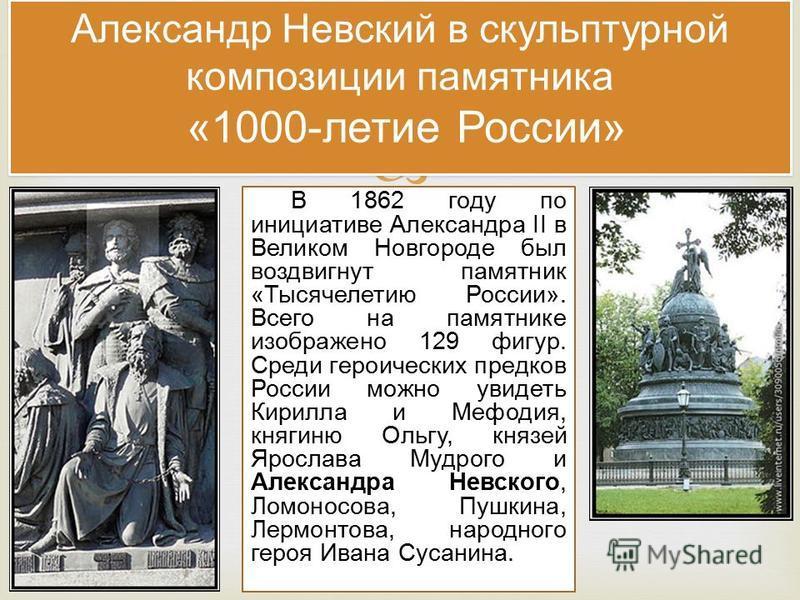 В 1862 году по инициативе Александра II в Великом Новгороде был воздвигнут памятник «Тысячелетию России». Всего на памятнике изображено 129 фигур. Среди героических предков России можно увидеть Кирилла и Мефодия, княгиню Ольгу, князей Ярослава Мудрог