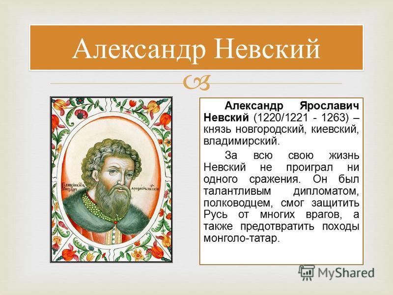Александр Невский Александр Ярославич Невский (1220/1221 - 1263) – князь новгородский, киевский, владимирский. За всю свою жизнь Невский не проиграл ни одного сражения. Он был талантливым дипломатом, полководцем, смог защитить Русь от многих врагов,
