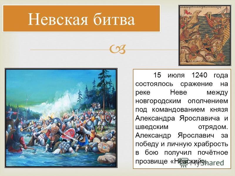 Невская битва 15 июля 1240 года состоялось сражение на реке Неве между новгородским ополчением под командованием князя Александра Ярославича и шведским отрядом. Александр Ярославич за победу и личную храбрость в бою получил почётное прозвище «Невский