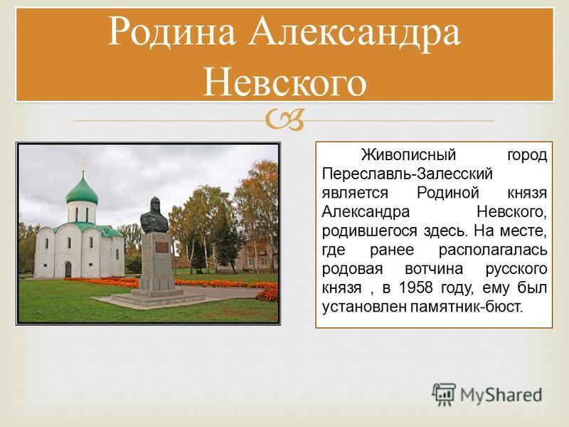 Родина Александра Невского Живописный город Переславль-Залесский является Родиной князя Александра Невского, родившегося здесь. На месте, где ранее располагалась родовая вотчина русского князя, в 1958 году, ему был установлен памятник-бюст.