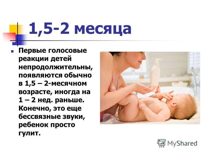 1,5-2 месяца Первые голосовые реакции детей непродолжительны, появляются обычно в 1,5 – 2-месячном возрасте, иногда на 1 – 2 нед. раньше. Конечно, это еще бессвязные звуки, ребенок просто галит.