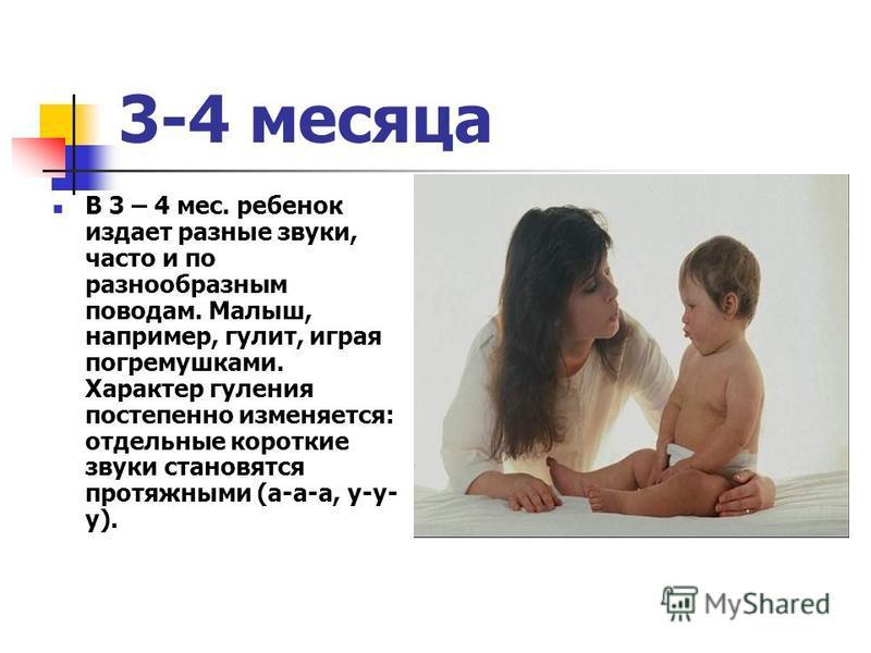 3-4 месяца В 3 – 4 мес. ребенок издает разные звуки, часто и по разнообразным поводам. Малыш, например, галит, играя погремушками. Характер гуляния постепенно изменяется: отдельные короткие звуки становятся протяжными (а-а-а, у-у- у).